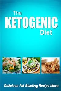 The Ketogenic Diet - Delicious Fat-Blasting Recipe Ideas: Tasty Low-Carb Recipes for Ultimate Fat Burning and Weight Loss