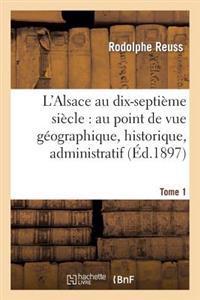 L'Alsace Au Dix-Septieme Siecle: Au Point de Vue Geographique. Tome 1