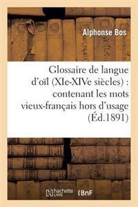 Glossaire de Langue D'Oil (XIE-Xive Siecles): Contenant Les Mots Vieux-Francais Hors D'Usage