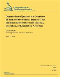 Obstruction of Justice: An Overview of Some of the Federal Statutes That Prohibit Interference with Judicial, Executive, or Legislative Activi