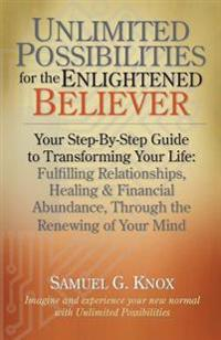 Unlimited Possibilities for the Enlightened Believer: Your Step-By-Step Guide to Transforing Your Life: Fulfilling Relationships, Healing & Financial
