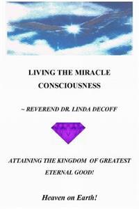 Living the Miracle Consciousness, Attaining the Kingdom of Greatest Eternal Good!: Heaven on Earth!