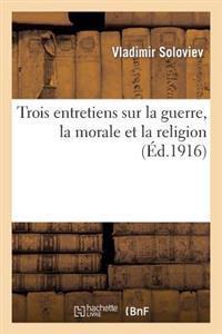 Trois Entretiens Sur La Guerre, La Morale Et La Religion; Suivis de la Courte Relation