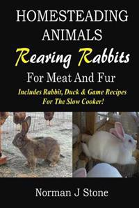 Homesteading Animals - Rearing Rabbits for Meat and Fur: Includes Rabbit, Duck, and Game Recipes for the Slow Cooker