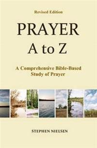 Prayer A to Z: A Comprehensive Bible-Based Study of Prayer