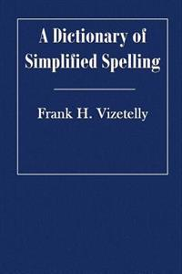 A Dictionary of Simplified Spelling: Based on the Publications of the United States Bureau of Education and the Rules of the American Philolgical Asso