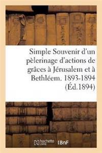 Simple Souvenir D'Un Pelerinage D'Actions de Graces a Jerusalem Et a Bethleem. 1893-1894
