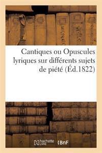 Cantiques Ou Opuscules Lyriques Sur Diff�rens Sujets de Pi�t�, Avec Les Airs Not�s Ou Non Not�s