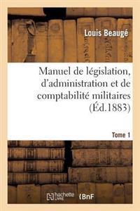 Manuel de Legislation, D'Administration Et de Comptabilite Militaires. Tome 1