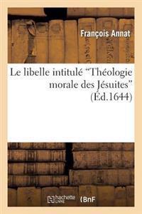 Le Libelle Intitul� Th�ologie Morale Des J�suites, Contredit Et Convaincu En Tous Ses Chefs