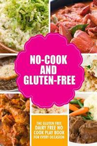 No-Cook and Gluten-Free the Gluten-Free, Dairy Free, No-Cook Playbook for Every Occasion: Looking for a Heallther Way of Living with Gluten-Free Meal