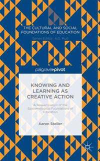 Knowing and Learning as Creative Action: A Reexamination of the Epistemological Foundations of Education