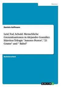 Leid, Tod, Schuld. Menschliche Grenzsituationen in Alejandro Gonzalez Inarritus Trilogie -Amores Perros-, -21 Grams- Und - Babel-