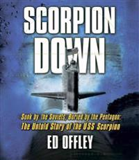 Scorpion Down: Sunk by the Soviets, Buried by the Pentagon: The Untold Story of the USS Scorpion