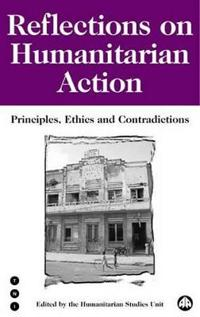 Reflections on Humanitarian Action: Principles, Ethics and Contradictions