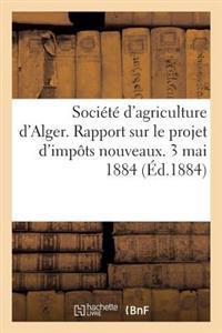 Societe D'Agriculture D'Alger. Rapport Sur Le Projet D'Impots Nouveaux. 3 Mai 1884