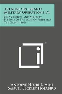 Treatise on Grand Military Operations V1: Or a Critical and Military History of the Wars of Frederick the Great (1864)