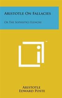 Aristotle on Fallacies: Or the Sophistici Elenchi