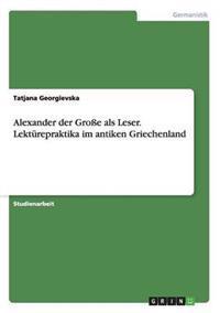 Alexander Der Groe ALS Leser. Lekturepraktika Im Antiken Griechenland