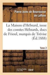 La Maison D'Hebrard, Issue Des Comtes Hebrards, Ducs de Frioul, Marquis de Trevise. Tome 2