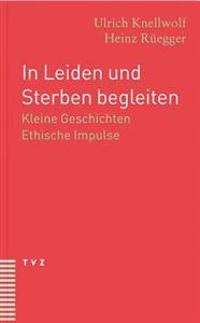 In Leiden Und Sterben Begleiten: Kleine Geschichten. Ethische Impulse