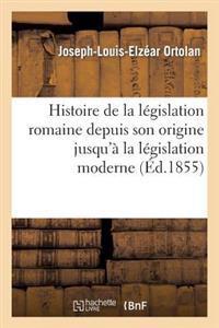 Histoire de la Legislation Romaine Depuis Son Origine Jusqu a la Legislation Moderne, Suivie