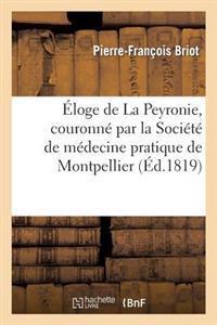 Eloge de La Peyronie, Couronne Par La Societe de Medecine Pratique de Montpellier Dans La Seance