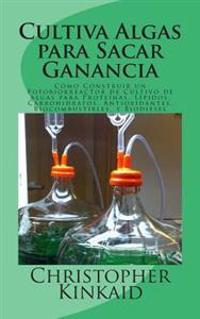 Cultiva Algas Para Sacar Ganancia: Como Construir Un Fotobiorreactor de Cultivo de Algas Para Proteinas, Lipidos, Carbohidratos, Antioxidantes, Biocom