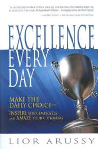 Excellence Every Day: Make the Daily Choice--Inspire Your Employees and Amaze Your Customers
