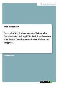 Geist Des Kapitalismus Oder Faktor Der Gesellschaftsbildung? Die Religionstheorien Von Emile Durkheim Und Max Weber Im Vergleich