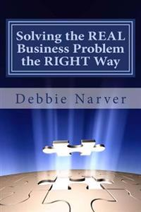 Solving the Real Business Problem the Right Way: A Step by Step Guide