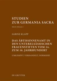 Das Äbtissinnenamt in Den Unterelsässischen Frauenstiften Vom 14. Bis Zum 16. Jahrhundert: Umkämpft, Verhandelt, Normiert