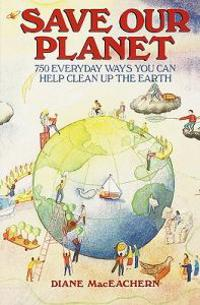 Save Our Planet: 750 Everyday Ways You Can Help Clean Up the Earth