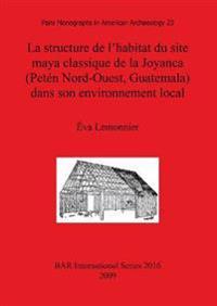 La structure de l'habitat du site maya classique de la Joyanca (Peten Nord-Ouest Guatemala) dans son environnement local