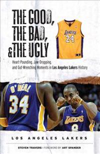 The Good, the Bad, and the Ugly Los Angeles Lakers: Heart-Pounding, Jaw-Dropping, and Gut-Wrenching Moments from Los Angeles Lakers History