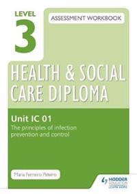 Level 3 Health & Social Care Diploma IC 01 Assessment Workbook: The Principles of infection prevention and control