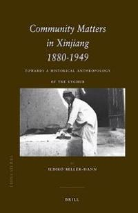 Community Matters in Xinjiang: 1880-1949: Towards a Historical Anthropology of the Uyghur