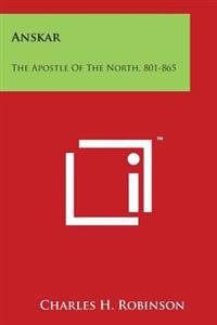 Anskar: The Apostle of the North, 801-865: Translated from the Vita Anskarii by Bishop Rimbert, His Fellow Missionary and Succ