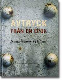 Avtryck från en epok : industriminnen i Halland