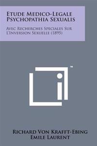 Etude Medico-Legale Psychopathia Sexualis: Avec Recherches Speciales Sur L'Inversion Sexuelle (1895)