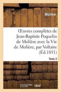 Oeuvres Completes de Jean-Baptiste Poquelin de Moliere, Avec La Vie de Moliere, Par Voltaire. Tome 2