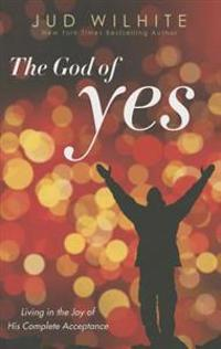The God of Yes: Living in the Joy of His Complete Acceptance