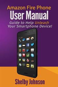 Amazon Fire Phone User Manual: Guide to Help Unleash Your Smartphone Device!