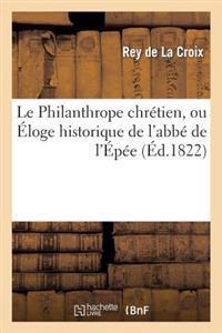 Le Philanthrope Chretien, Ou Eloge Historique de L'Abbe de L'Epee, Fondateur de L'Institut Royal