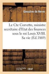 Le Cte Corvetto, Ministre Secretaire D'Etat Des Finances Sous Le Roi Louis XVIII. Sa Vie, Son Temps