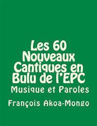 Les 60 Nouveaux Cantiques En Bulu: Aussi Avec Musique Et Paroles