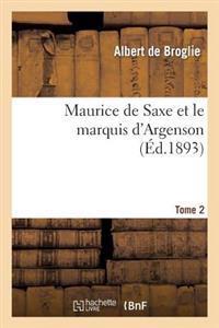 Maurice de Saxe Et Le Marquis D'Argenson. Tome 2