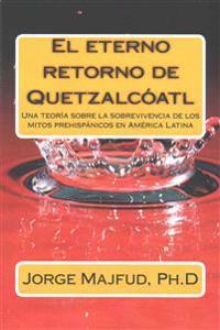 El Eterno Retorno de Quetzalcatl: Una Teoria Sobre La Sobrevivencia de Los Mitos Prehispanicos En America Latina