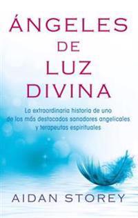Ángeles de Luz Divina (Angels of Divine Light Spanish Edition): La Extraordinaria Historia de Uno de Los Más Destacados Sanadores Angelicales y Terape