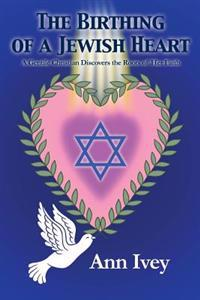 The Birthing of a Jewish Heart: A Gentile Christian Discovers the Roots of Her Faith